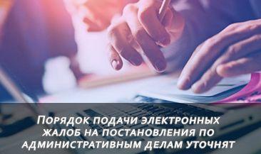 Порядок подачи электронных жалоб на постановления по административным делам уточнят