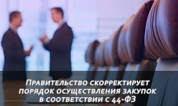 Правительство скорректирует порядок осуществления закупок в соответствии с 44-ФЗ