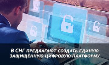 В СНГ предлагают создать единую защищённую цифровую платформу