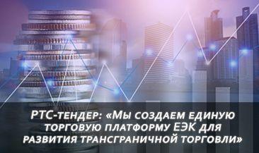РТС-тендер: «Мы создаем единую торговую платформу ЕЭК для развития трансграничной торговли»