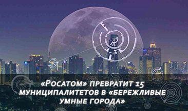 «Росатом» превратит 15 муниципалитетов в «бережливые умные города»