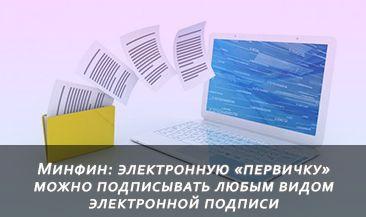 Минфин: электронную «первичку» можно подписывать любым видом электронной подписи