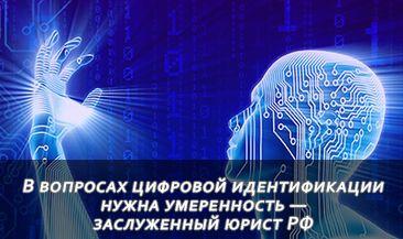 В вопросах цифровой идентификации нужна умеренность — заслуженный юрист РФ
