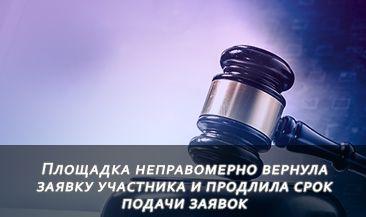 ФАС наказала оператора: площадка неправомерно вернула заявку участника и продлила срок подачи заявок