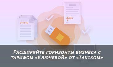 Расширяйте горизонты бизнеса с тарифом «Ключевой» от «Такском»