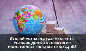 Второй раз за неделю меняются условия допуска товаров из иностранных государств по 44-ФЗ