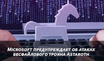 Microsoft предупреждает об атаках бесфайлового трояна Astaroth