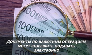 Документы по валютным операциям могут разрешить подавать электронно