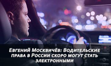 Евгений Москвичёв: Водительские права в России скоро могут стать электронными