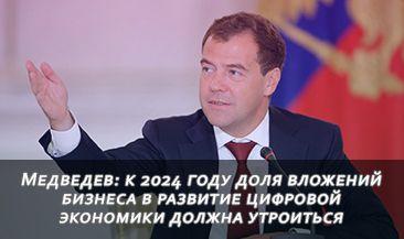 Медведев: к 2024 году доля вложений бизнеса в развитие цифровой экономики должна утроиться