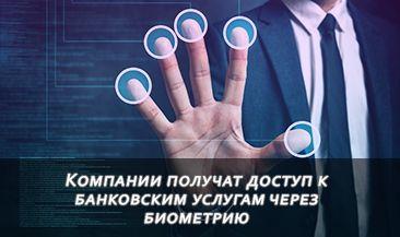 Компании получат доступ к банковским услугам через биометрию