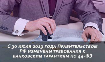 С 30 июля 2019 года Правительством РФ изменены требования к банковским гарантиям по 44-ФЗ