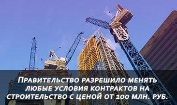 Правительство РФ разрешило менять любые условия контрактов на строительство с ценой от 100 млн. руб.