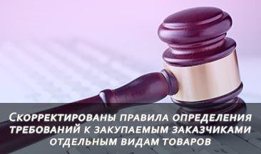 Скорректированы общие правила определения требований к закупаемым заказчиками отдельным видам товаров