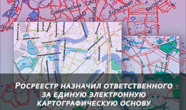 Росреестр назначил ответственного за единую электронную картографическую основу