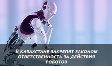 В Казахстане закрепят законом ответственность за действия роботов
