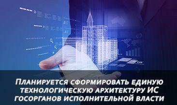 Планируется сформировать единую технологическую архитектуру ИС госорганов исполнительной власти