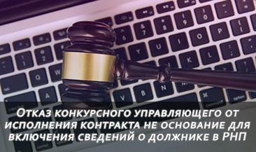 Отказ конкурсного управляющего от исполнения контракта не основание для включения сведений о должнике в РНП