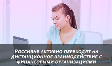 Россияне активно переходят на дистанционное взаимодействие с финансовыми организациями