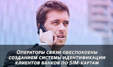 Операторы связи обеспокоены созданием системы идентификации клиентов банков по SIM-картам