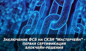 "Заключение ФСБ на СКЗИ ""Мастерчейн"" - первая сертификация блокчейн-решения"