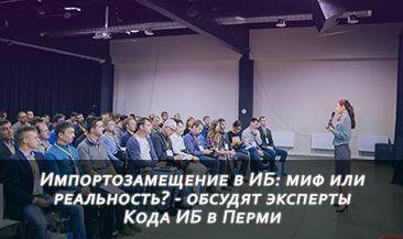 Импортозамещение в ИБ: миф или реальность? - обсудят эксперты Кода ИБ в Перми