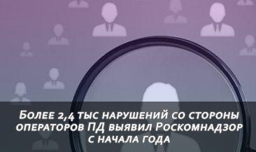 Более 2,4 тыс нарушений со стороны операторов ПД выявил Роскомнадзор с начала года