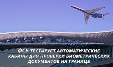 ФСБ тестирует автоматические кабины для проверки биометрических документов на границе