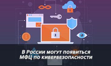 В России могут появиться МФЦ по кибербезопасности