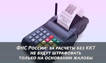 ФНС России: за расчеты без ККТ не будут штрафовать только на основании жалобы