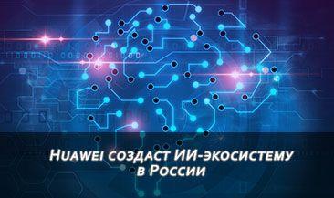 Huawei создаст ИИ-экосистему в России