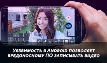 Уязвимость в Android позволяет вредоносному ПО записывать видео