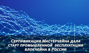 Сертификация Мастерчейна дала старт промышленной  эксплуатации блокчейна в России