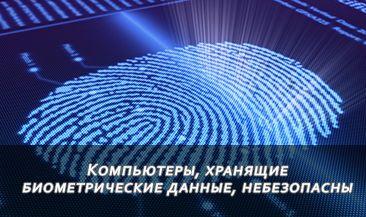Компьютеры, хранящие биометрические данные, небезопасны