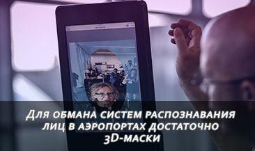 Для обмана систем распознавания лиц в аэропортах достаточно 3D-маски