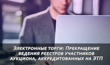 Электронные торги: Прекращение ведения реестров участников аукциона, аккредитованных на ЭТП