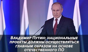 Владимир Путин: национальные проекты должны осуществляться главным образом на основе отечественного ПО