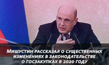 Мишустин рассказал о существенных изменениях в законодательстве о госзакупках в 2020 году