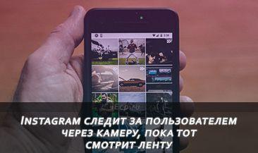 Instagram следит за пользователем через камеру, пока тот смотрит ленту