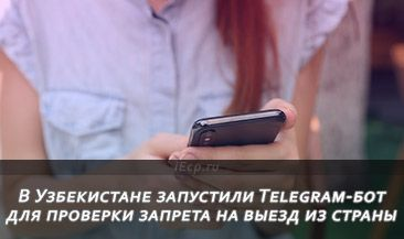 В Узбекистане запустили Telegram-бот для проверки запрета на выезд из страны