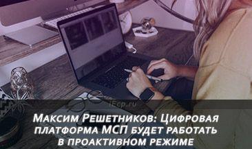 Максим Решетников: Цифровая платформа МСП будет работать в проактивном режиме