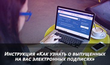 Инструкция «Как узнать о выпущенных на вас электронных подписях»