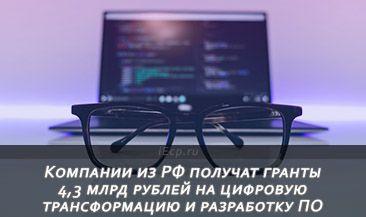Компании из РФ получат гранты 4,3 млрд рублей на цифровую трансформацию и разработку ПО