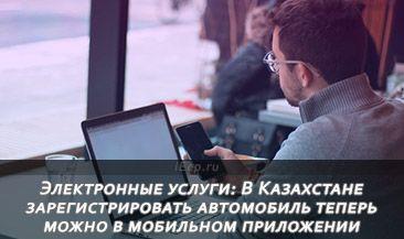 Электронные услуги: В Казахстане зарегистрировать автомобиль теперь можно в мобильном приложении