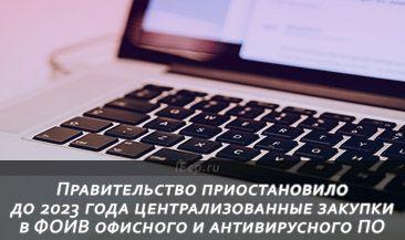 Правительство приостановило до 2023 года централизованные закупки в ФОИВ офисного и антивирусного ПО
