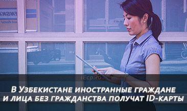 В Узбекистане иностранные граждане и лица без гражданства получат ID-карты