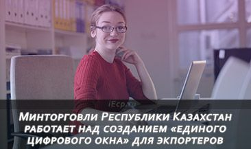 Минторговли Республики Казахстан работает над созданием «единого цифрового окна» для экпортеров